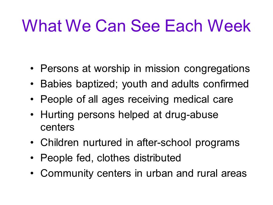 What We Can See Each Week Persons at worship in mission congregations Babies baptized; youth and adults confirmed People of all ages receiving medical care Hurting persons helped at drug-abuse centers Children nurtured in after-school programs People fed, clothes distributed Community centers in urban and rural areas