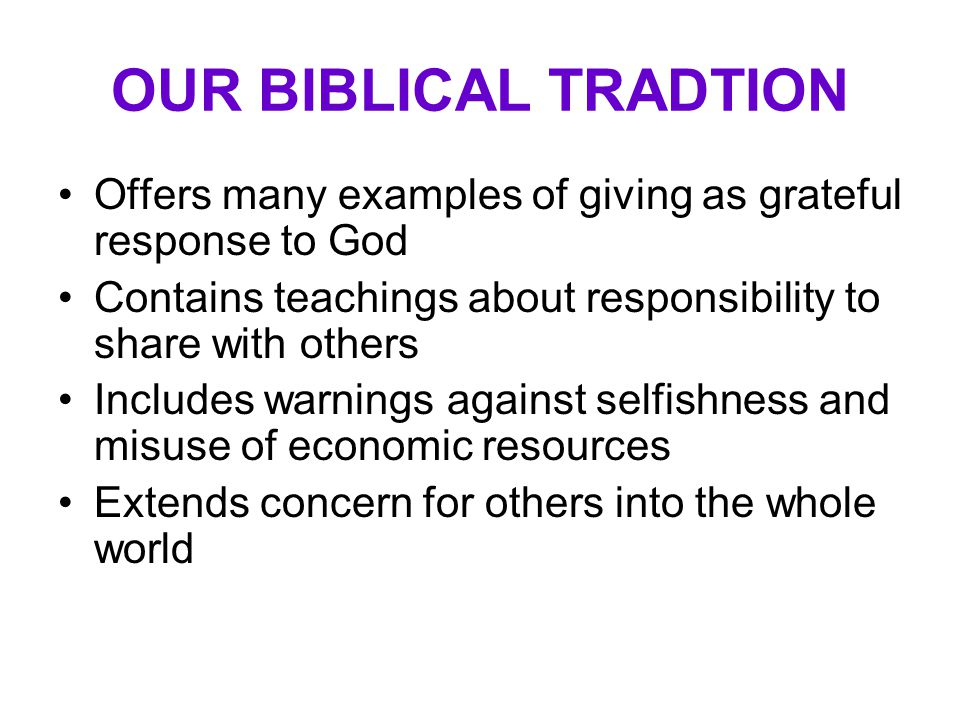 OUR BIBLICAL TRADTION Offers many examples of giving as grateful response to God Contains teachings about responsibility to share with others Includes warnings against selfishness and misuse of economic resources Extends concern for others into the whole world