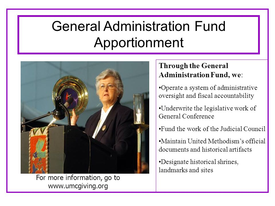 Through the General Administration Fund, we: Operate a system of administrative oversight and fiscal accountability Underwrite the legislative work of General Conference Fund the work of the Judicial Council Maintain United Methodism's official documents and historical artifacts Designate historical shrines, landmarks and sites For more information, go to www.umcgiving.org General Administration Fund Apportionment
