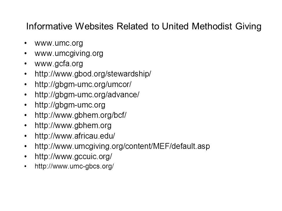 Informative Websites Related to United Methodist Giving www.umc.org www.umcgiving.org www.gcfa.org http://www.gbod.org/stewardship/ http://gbgm-umc.org/umcor/ http://gbgm-umc.org/advance/ http://gbgm-umc.org http://www.gbhem.org/bcf/ http://www.gbhem.org http://www.africau.edu/ http://www.umcgiving.org/content/MEF/default.asp http://www.gccuic.org/ http://www.umc-gbcs.org/