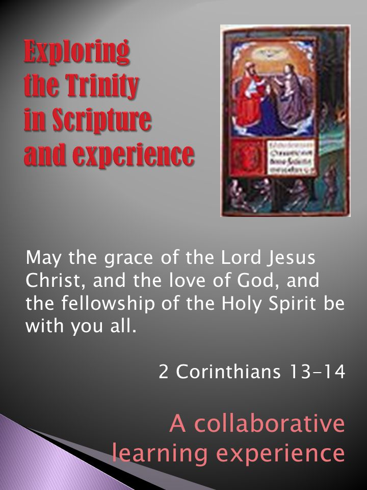 May the grace of the Lord Jesus Christ, and the love of God, and the fellowship of the Holy Spirit be with you all. 2 Corinthians 13-14 A collaborativ