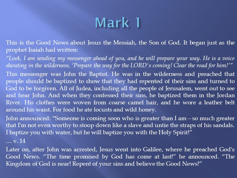 """This is the Good News about Jesus the Messiah, the Son of God. It began just as the prophet Isaiah had written: """"Look, I am sending my messenger ahead"""