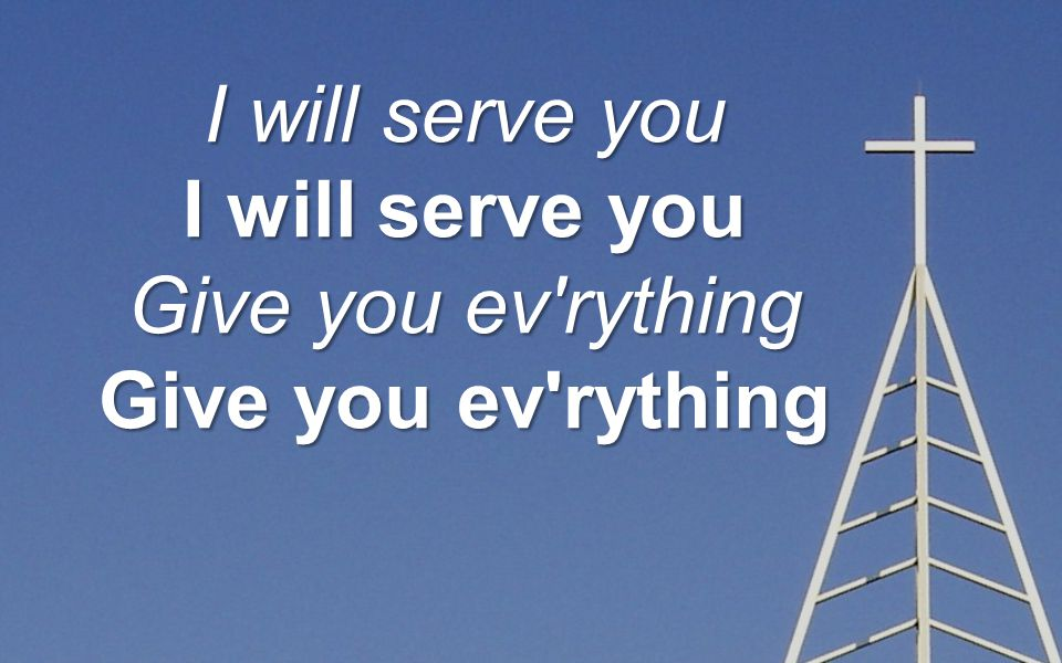 I will serve you Give you ev rything