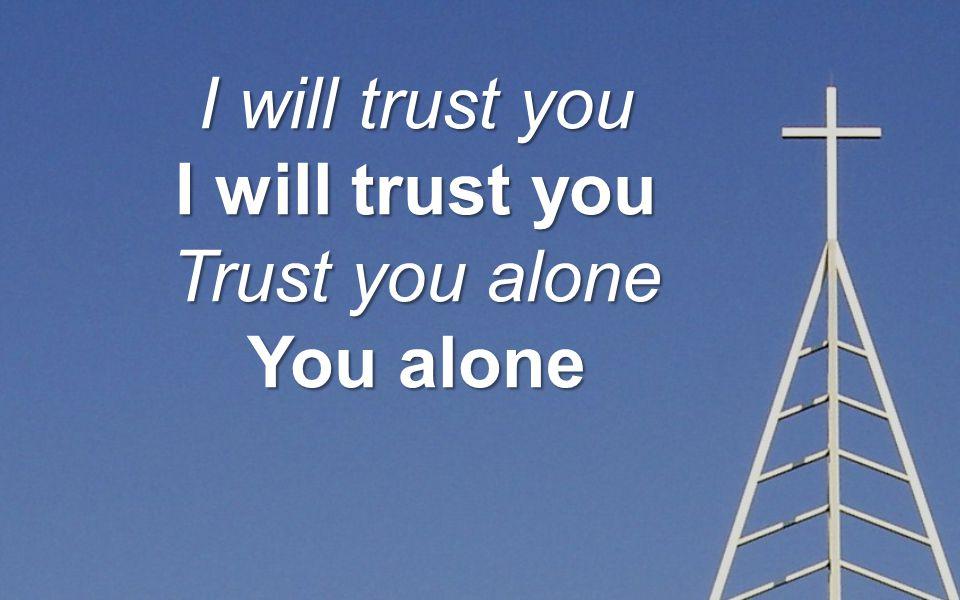 I will trust you Trust you alone You alone
