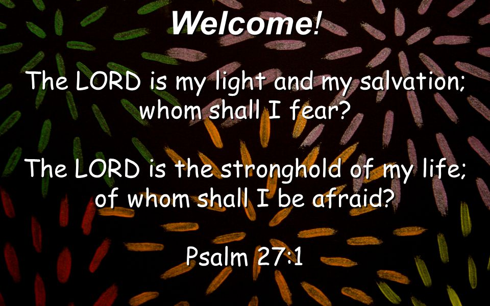 Welcome! The LORD is my light and my salvation; whom shall I fear? The LORD is the stronghold of my life; of whom shall I be afraid? Psalm 27:1