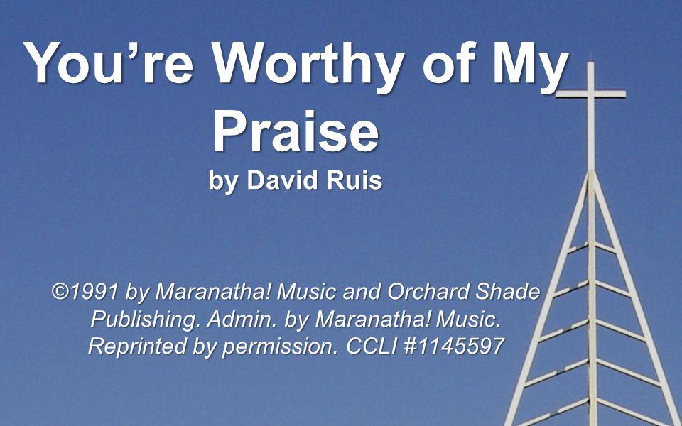 You're Worthy of My Praise by David Ruis ©1991 by Maranatha.