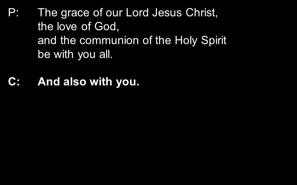 P:The grace of our Lord Jesus Christ, the love of God, and the communion of the Holy Spirit be with you all. C: And also with you.