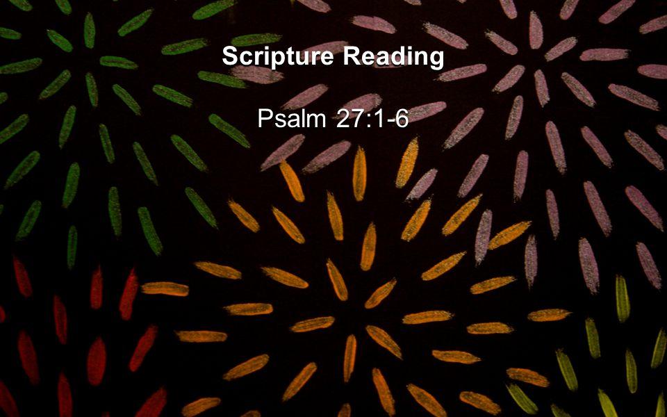 Scripture Reading Psalm 27:1-6