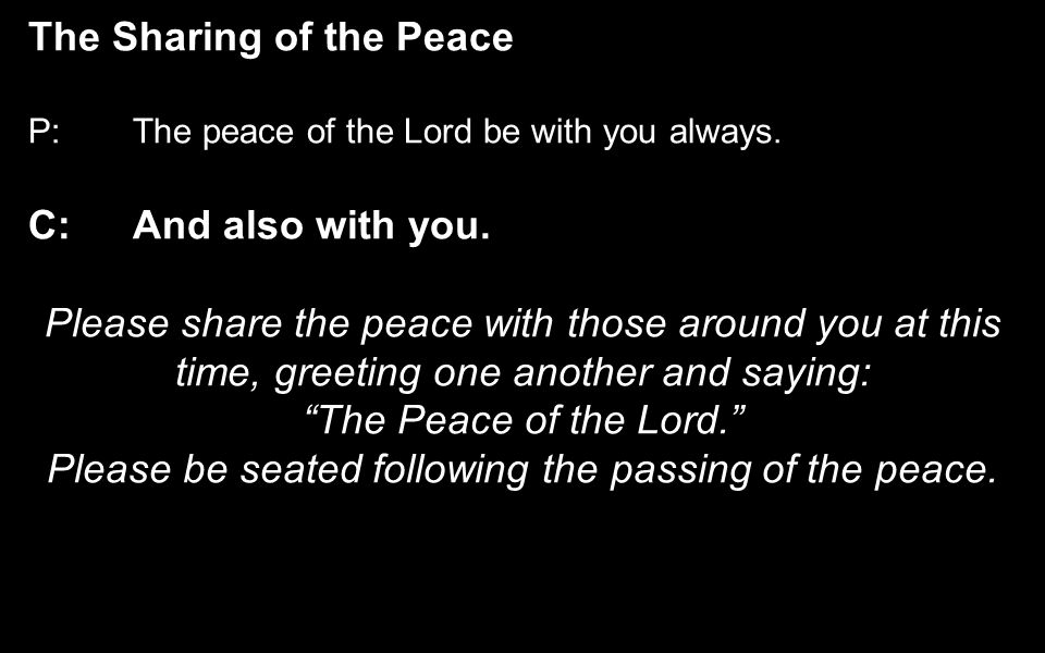 The Sharing of the Peace P:The peace of the Lord be with you always.