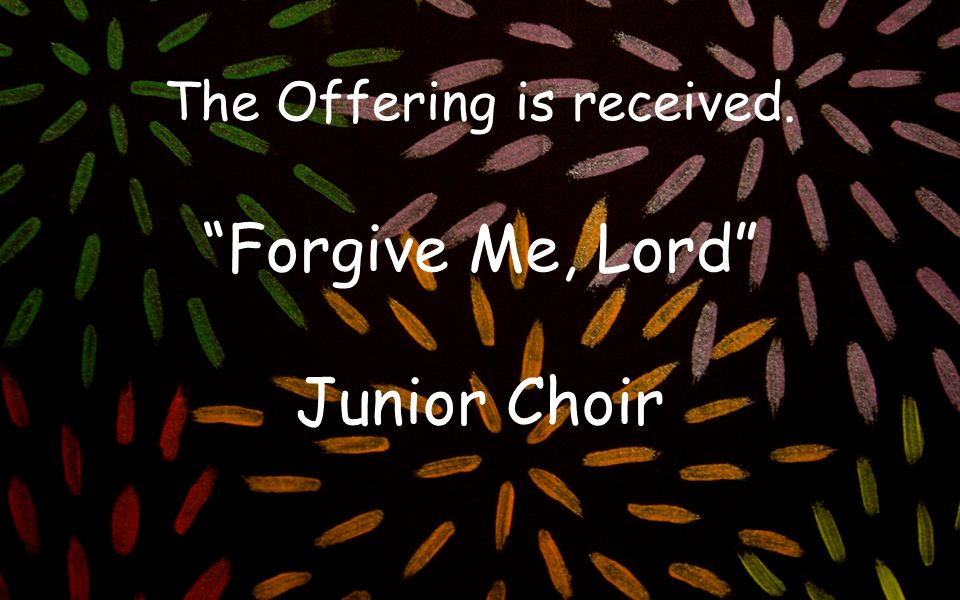 The Offering is received. Forgive Me, Lord Junior Choir