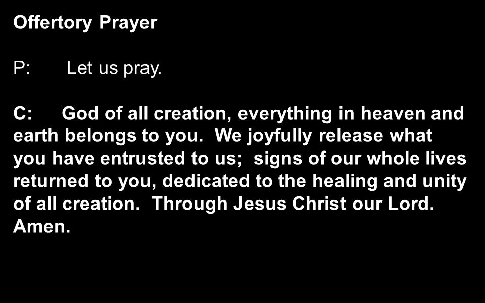 Offertory Prayer P: Let us pray. C:God of all creation, everything in heaven and earth belongs to you. We joyfully release what you have entrusted to