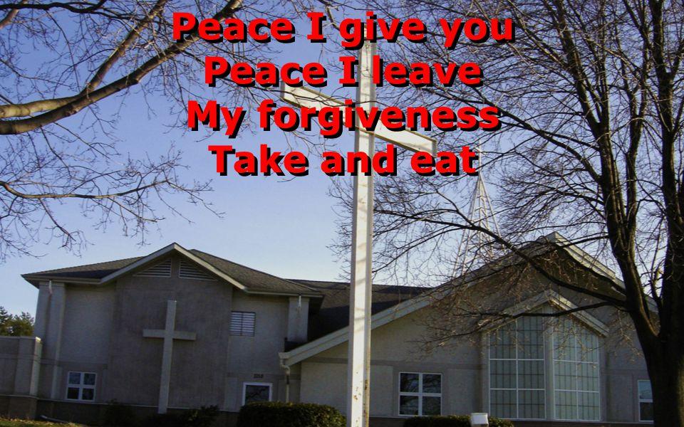 Peace I give you Peace I leave My forgiveness Take and eat Peace I give you Peace I leave My forgiveness Take and eat