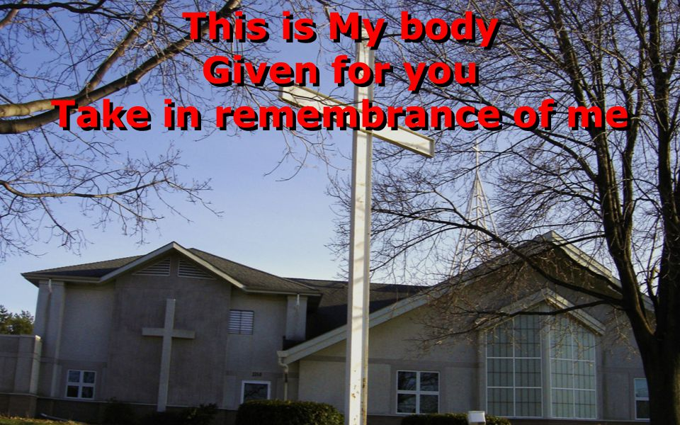 This is My body Given for you Take in remembrance of me This is My body Given for you Take in remembrance of me