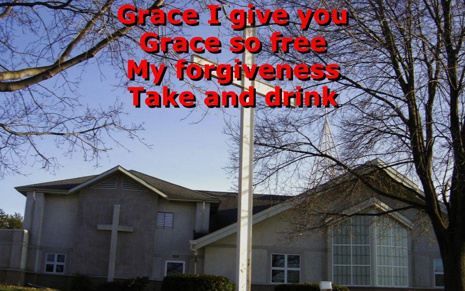 Grace I give you Grace so free My forgiveness Take and drink Grace I give you Grace so free My forgiveness Take and drink