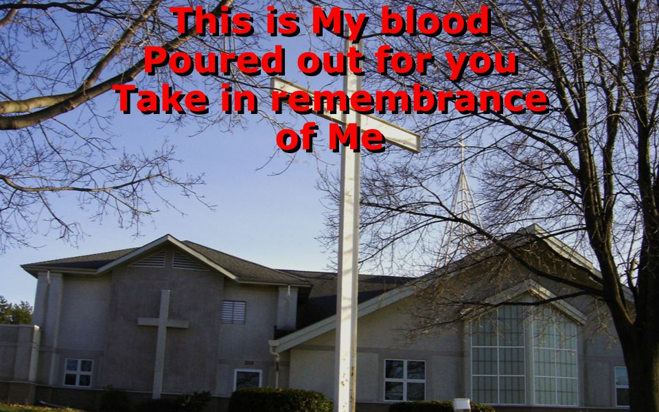 This is My blood Poured out for you Take in remembrance of Me This is My blood Poured out for you Take in remembrance of Me