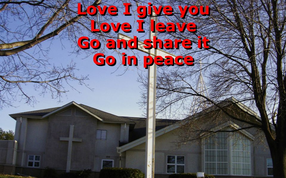 Love I give you Love I leave Go and share it Go in peace Love I give you Love I leave Go and share it Go in peace
