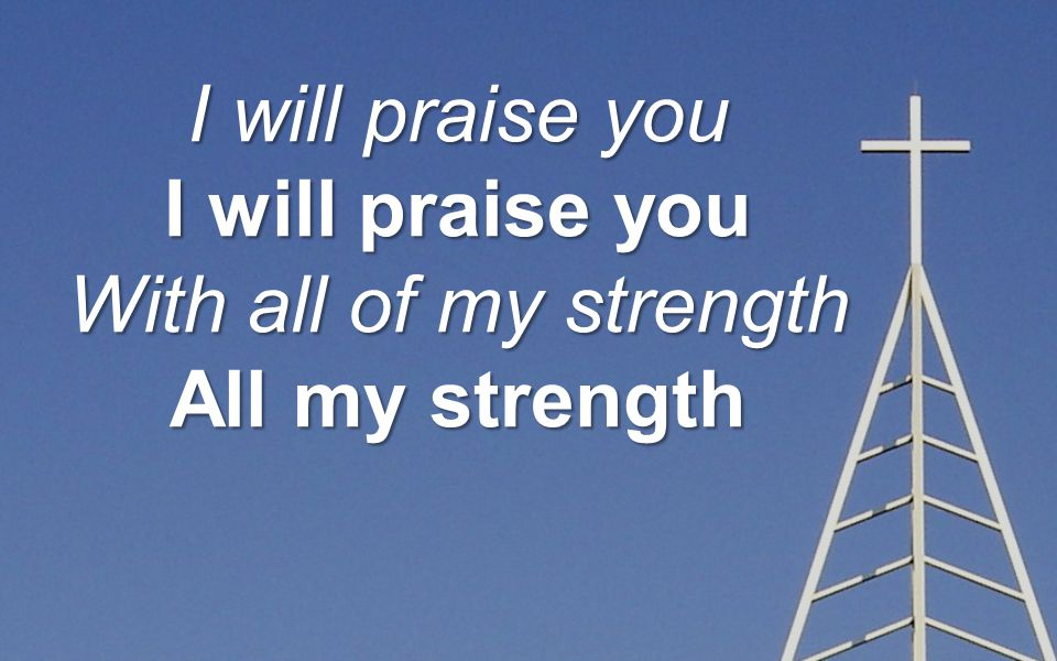 I will praise you With all of my strength All my strength