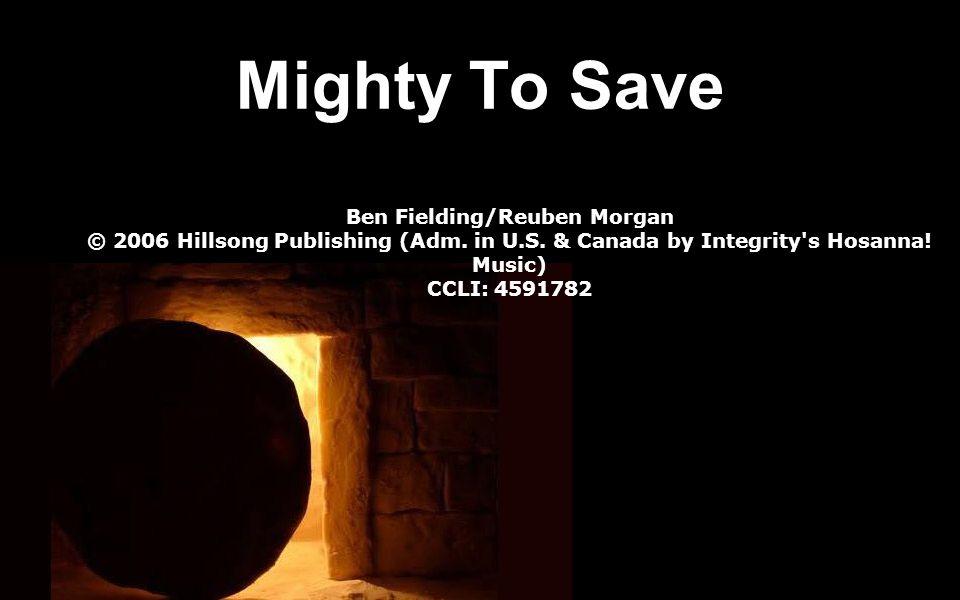 Mighty To Save Ben Fielding/Reuben Morgan © 2006 Hillsong Publishing (Adm. in U.S. & Canada by Integrity's Hosanna! Music) CCLI: 4591782