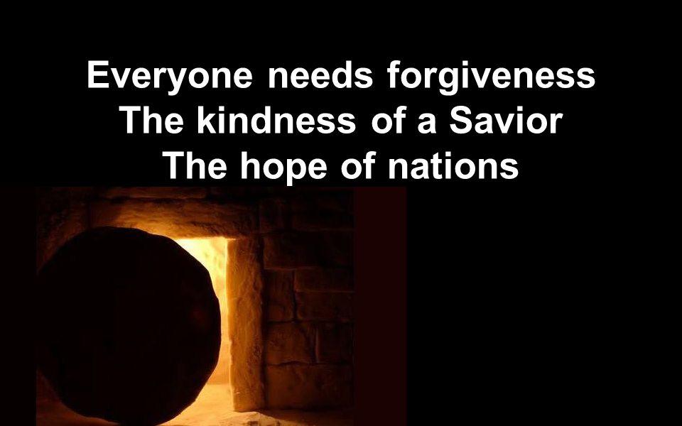 Everyone needs forgiveness The kindness of a Savior The hope of nations Everyone needs forgiveness The kindness of a Savior The hope of nations
