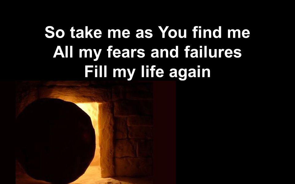 So take me as You find me All my fears and failures Fill my life again So take me as You find me All my fears and failures Fill my life again