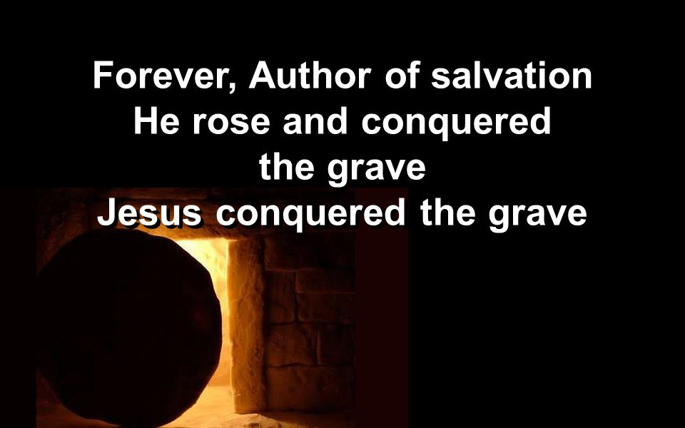 Forever, Author of salvation He rose and conquered the grave Jesus conquered the grave Forever, Author of salvation He rose and conquered the grave Je