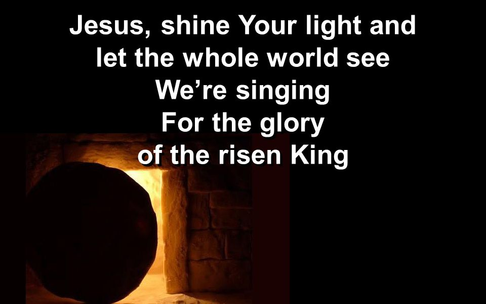 Jesus, shine Your light and let the whole world see We're singing For the glory of the risen King Jesus, shine Your light and let the whole world see We're singing For the glory of the risen King