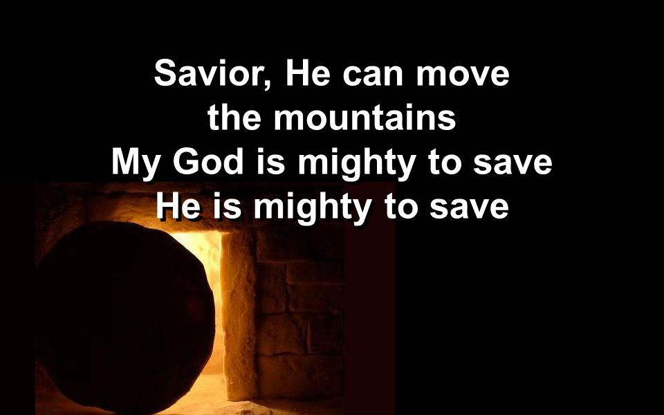Savior, He can move the mountains My God is mighty to save He is mighty to save Savior, He can move the mountains My God is mighty to save He is mighty to save