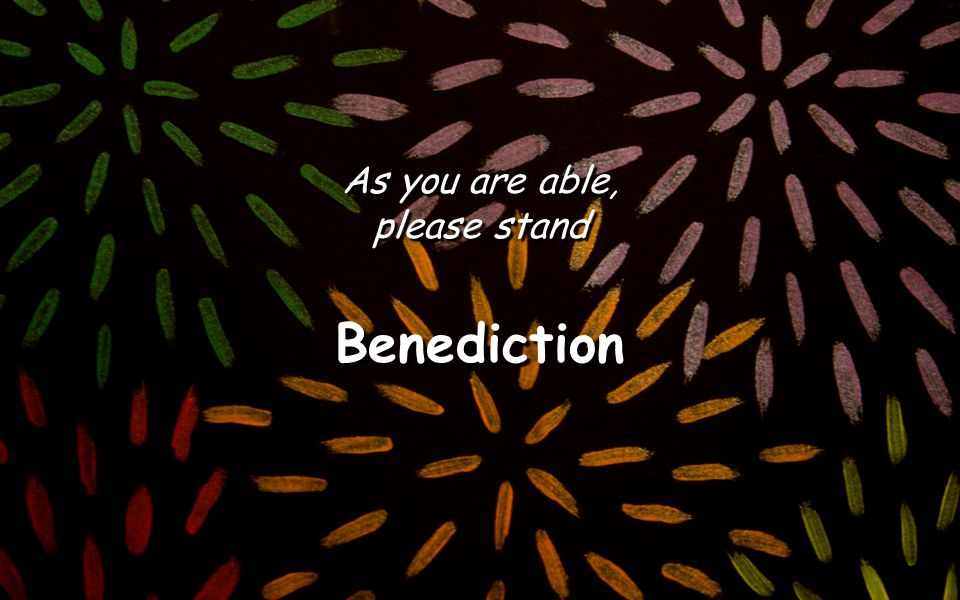 As you are able, please stand Benediction