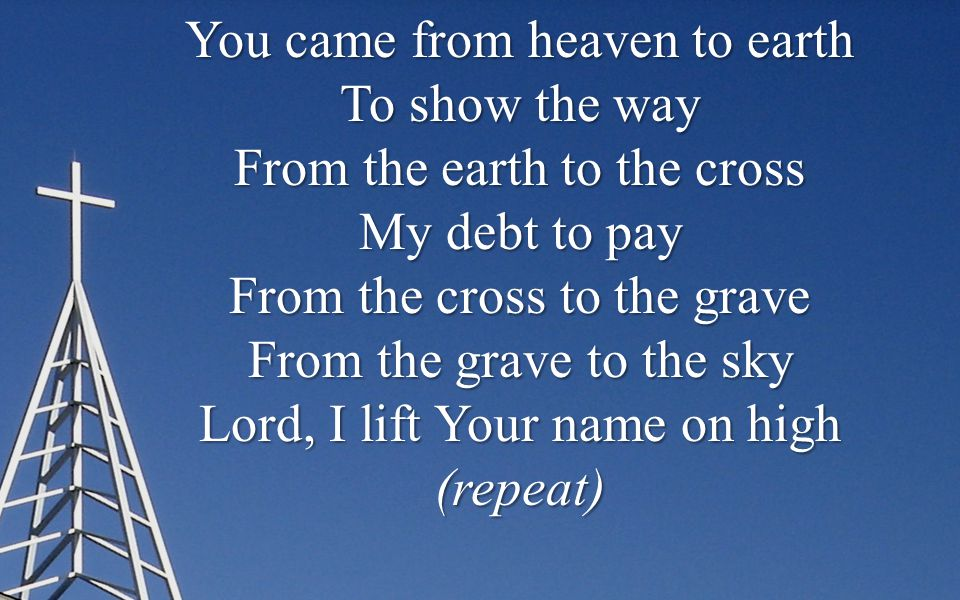 You came from heaven to earth To show the way From the earth to the cross My debt to pay From the cross to the grave From the grave to the sky Lord, I