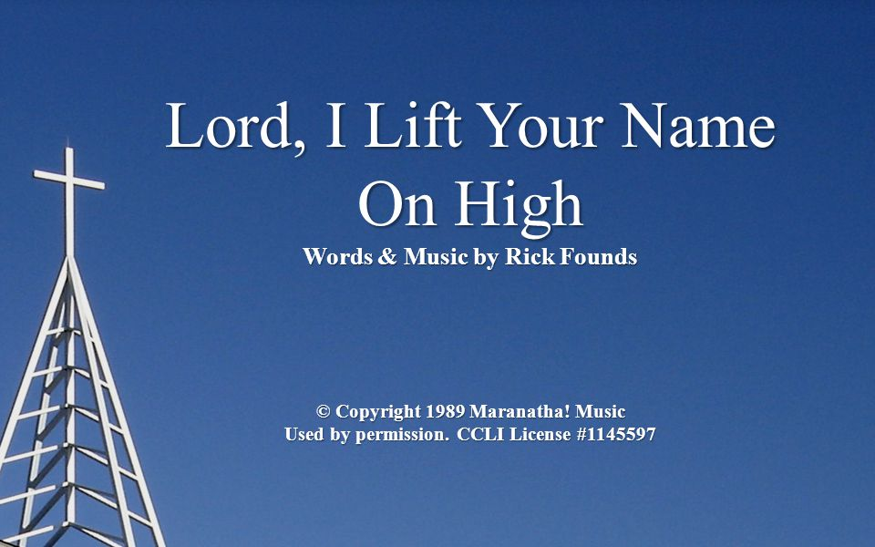 Lord, I Lift Your Name On High Words & Music by Rick Founds © Copyright 1989 Maranatha! Music Used by permission. CCLI License #1145597