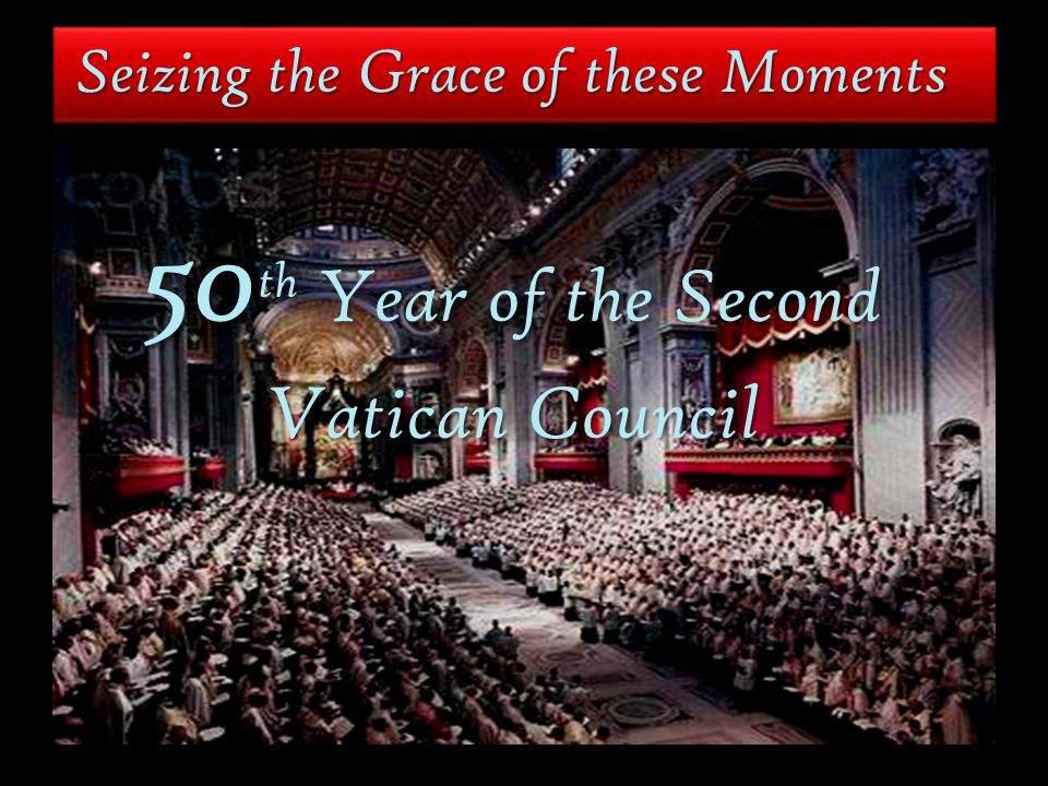 Seizing the Grace of these Moments 50 th Year of the Second Vatican Council