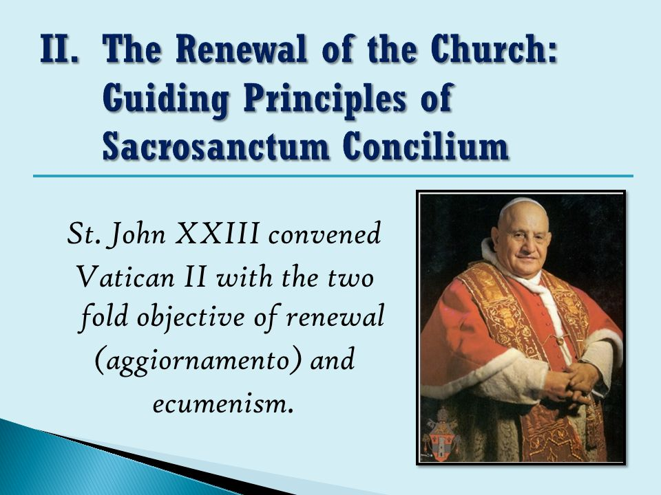 St. John XXIII convened Vatican II with the two fold objective of renewal (aggiornamento) and ecumenism.