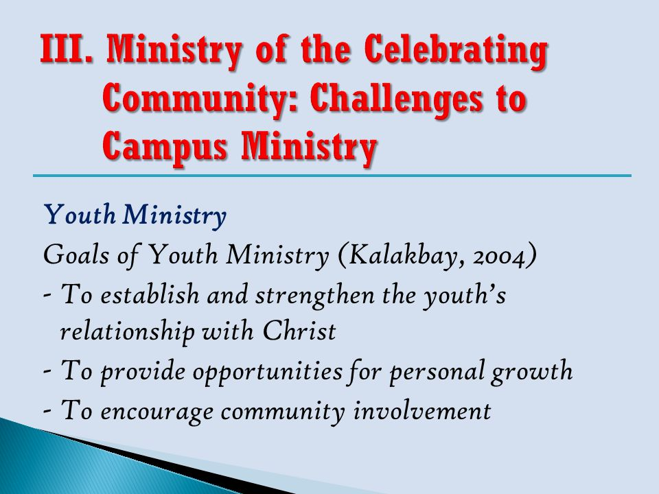 Youth Ministry Goals of Youth Ministry (Kalakbay, 2004) -To establish and strengthen the youth's relationship with Christ -To provide opportunities fo
