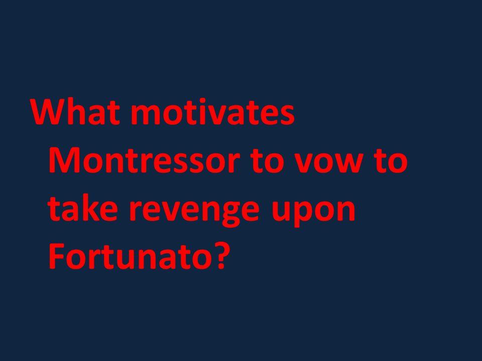 What motivates Montressor to vow to take revenge upon Fortunato?