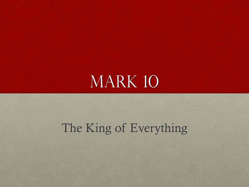 Mark 10 The King of Everything