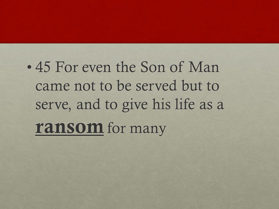 45 For even the Son of Man came not to be served but to serve, and to give his life as a ransom for many45 For even the Son of Man came not to be served but to serve, and to give his life as a ransom for many