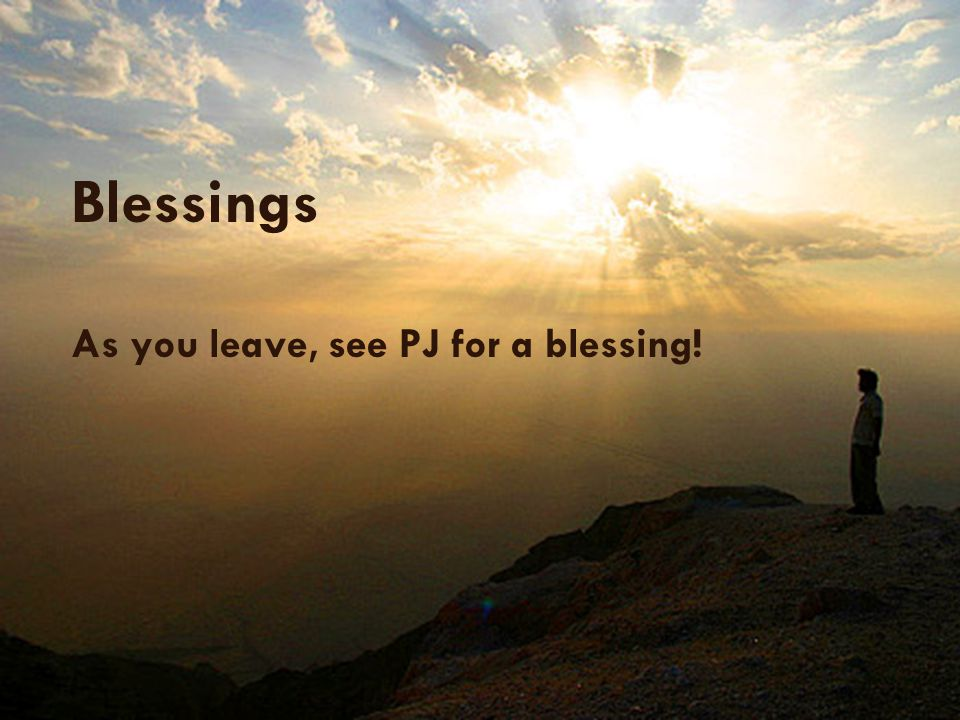Blessings As you leave, see PJ for a blessing!