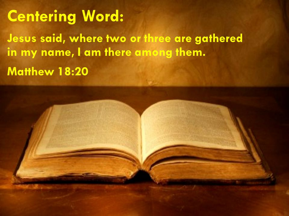 Centering Word: Jesus said, where two or three are gathered in my name, I am there among them.