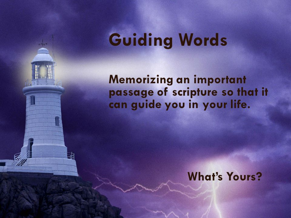 Guiding Words Memorizing an important passage of scripture so that it can guide you in your life. What's Yours?