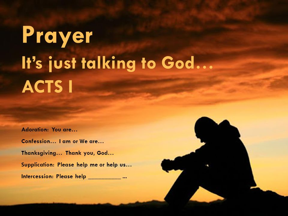 Prayer It's just talking to God… ACTS I Adoration: You are… Confession… I am or We are… Thanksgiving… Thank you, God… Supplication: Please help me or