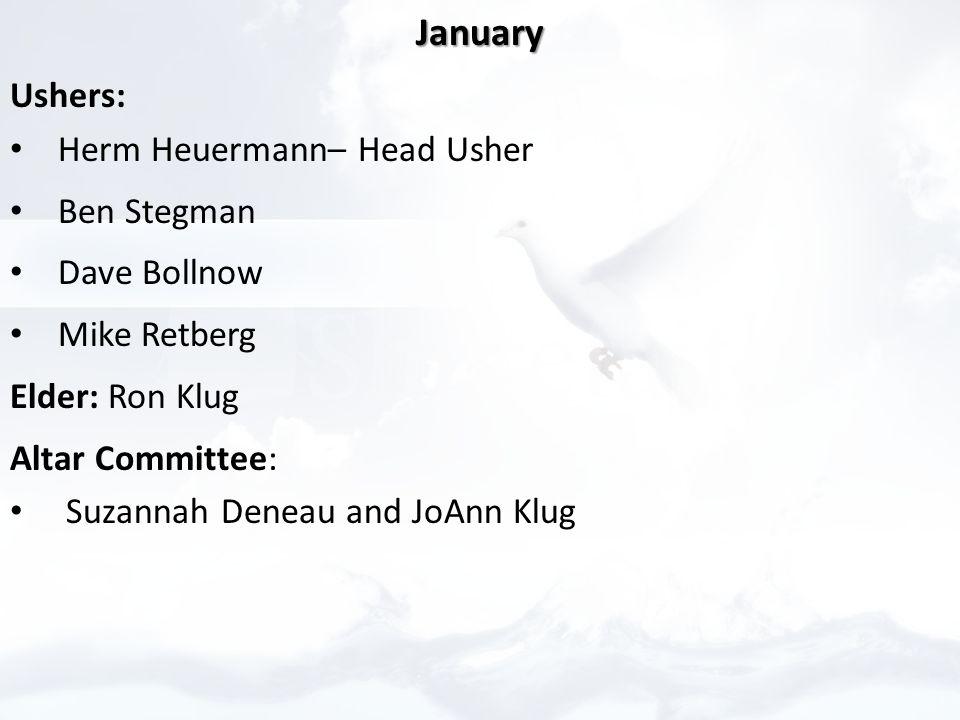 January Ushers: Herm Heuermann– Head Usher Ben Stegman Dave Bollnow Mike Retberg Elder: Ron Klug Altar Committee: Suzannah Deneau and JoAnn Klug