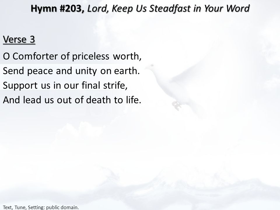 Hymn #203, Lord, Keep Us Steadfast in Your Word Verse 3 O Comforter of priceless worth, Send peace and unity on earth.