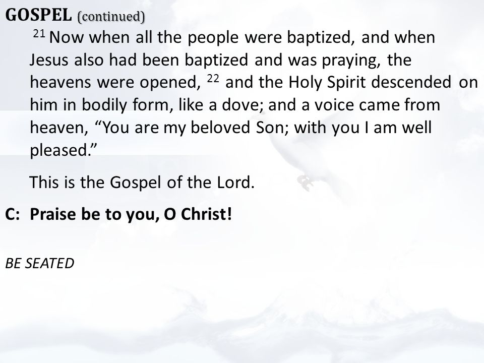 (continued) GOSPEL (continued) 21 Now when all the people were baptized, and when Jesus also had been baptized and was praying, the heavens were opened, 22 and the Holy Spirit descended on him in bodily form, like a dove; and a voice came from heaven, You are my beloved Son; with you I am well pleased. This is the Gospel of the Lord.