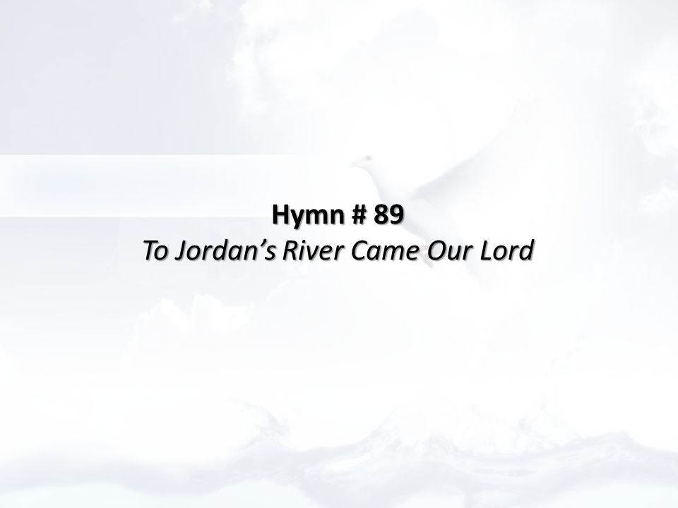 Hymn # 89 Hymn # 89 To Jordan's River Came Our Lord To Jordan's River Came Our Lord