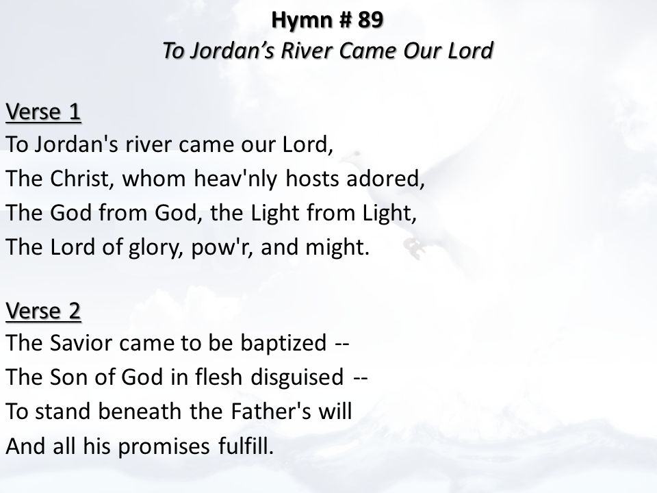 Hymn # 89 Hymn # 89 To Jordan's River Came Our Lord To Jordan's River Came Our Lord Verse 1 Verse 1 To Jordan s river came our Lord, The Christ, whom heav nly hosts adored, The God from God, the Light from Light, The Lord of glory, pow r, and might.