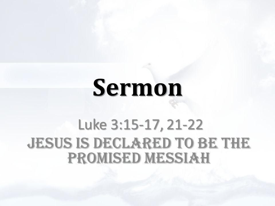 Sermon Luke 3:15-17, 21-22 JESUS IS DECLARED TO BE THE PROMISED MESSIAH