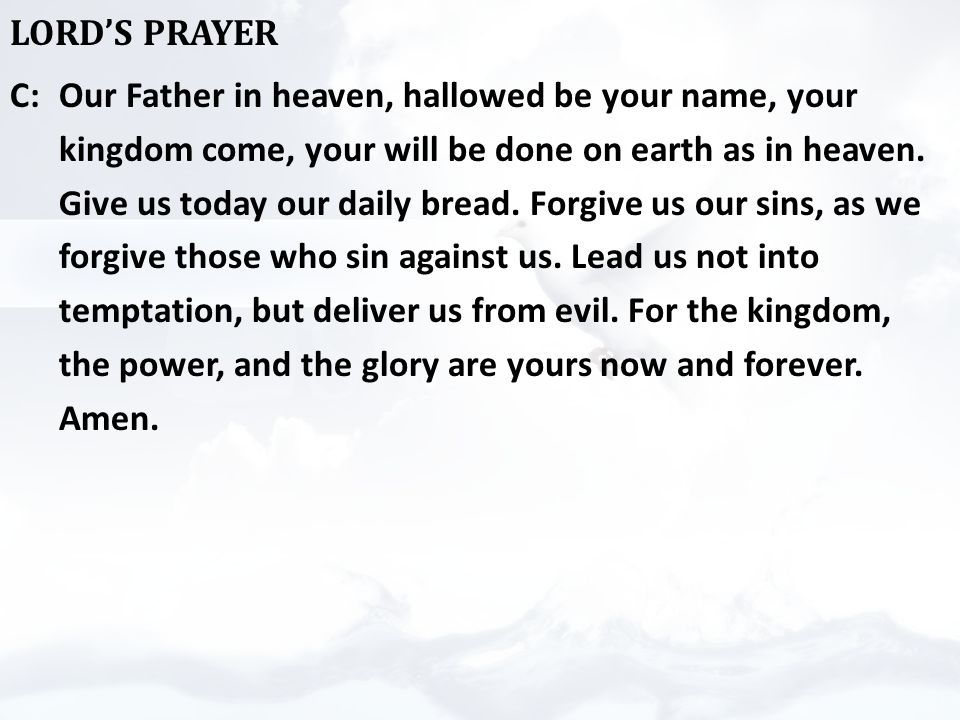 LORD'S PRAYER C:Our Father in heaven, hallowed be your name, your kingdom come, your will be done on earth as in heaven.