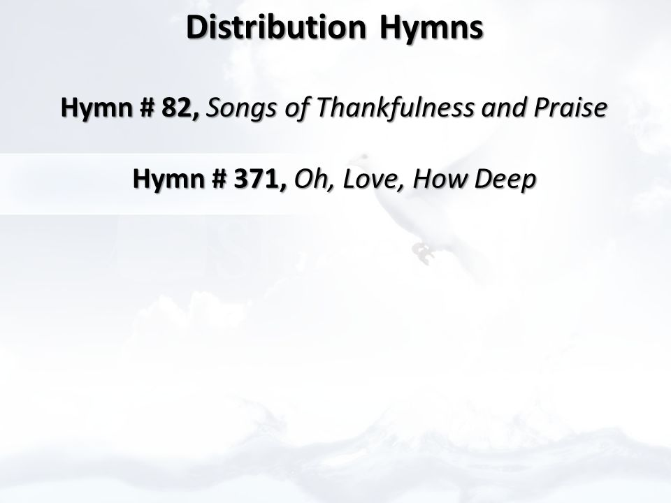Distribution Hymns Distribution Hymns Hymn # 82, Songs of Thankfulness and Praise Hymn # 82, Songs of Thankfulness and Praise Hymn # 371, Oh, Love, How Deep Hymn # 371, Oh, Love, How Deep