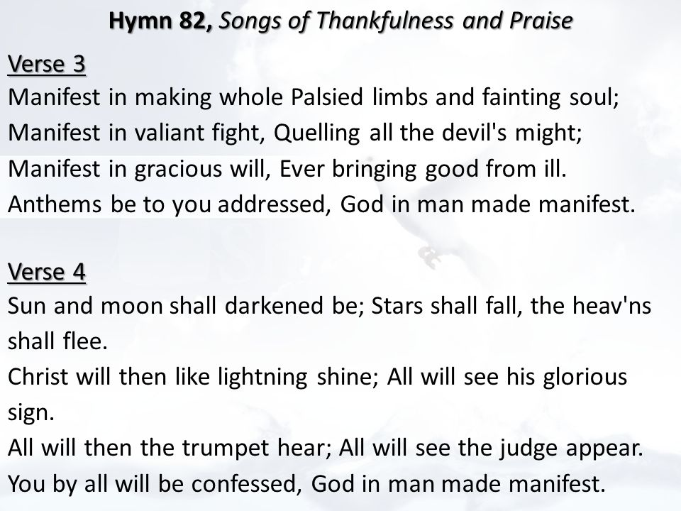 Hymn 82, Songs of Thankfulness and Praise Hymn 82, Songs of Thankfulness and Praise Verse 3 Verse 3 Manifest in making whole Palsied limbs and fainting soul; Manifest in valiant fight, Quelling all the devil s might; Manifest in gracious will, Ever bringing good from ill.