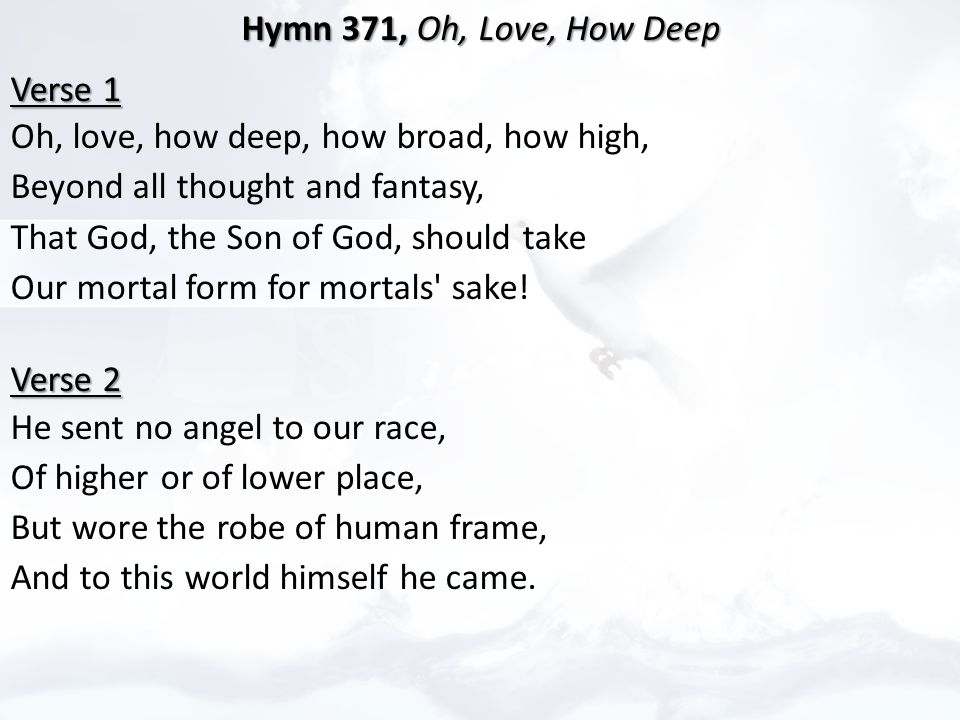 Hymn 371, Oh, Love, How Deep Hymn 371, Oh, Love, How Deep Verse 1 Verse 1 Oh, love, how deep, how broad, how high, Beyond all thought and fantasy, That God, the Son of God, should take Our mortal form for mortals sake.